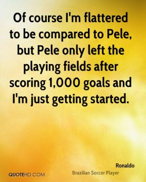 Ronaldo  - Of course I'm flattered to be compared to Pele, but Pele only left the playing fields after scoring 1,000 goals and I'm just getting started.