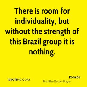 Ronaldo  - There is room for individuality, but without the strength of this Brazil group it is nothing.