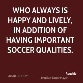 Ronaldo  - who always is happy and lively, in addition of having important soccer qualities.