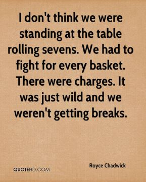 I don't think we were standing at the table rolling sevens. We had to fight for every basket. There were charges. It was just wild and we weren't getting breaks.
