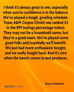I think it's always great to win, especially when you're confidence is in the balance. We've played a tough, grueling schedule. Texas A&M Corpus Christi was ranked 53 in the RPI (ratings percentage index). They may not be a household name, but they're a good team. We've played some good folks and hopefully we'll benefit. We just had more enthusiasm tonight, and we really fought hard. And it's nice when the bench comes in and produces.