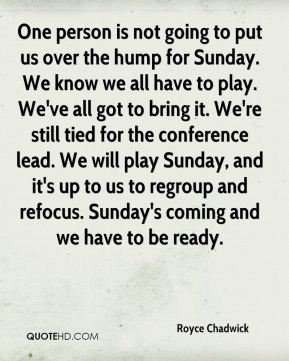 One person is not going to put us over the hump for Sunday. We know we all have to play. We've all got to bring it. We're still tied for the conference lead. We will play Sunday, and it's up to us to regroup and refocus. Sunday's coming and we have to be ready.