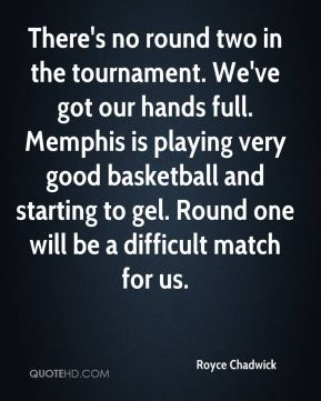 There's no round two in the tournament. We've got our hands full. Memphis is playing very good basketball and starting to gel. Round one will be a difficult match for us.