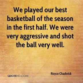 We played our best basketball of the season in the first half. We were very aggressive and shot the ball very well.