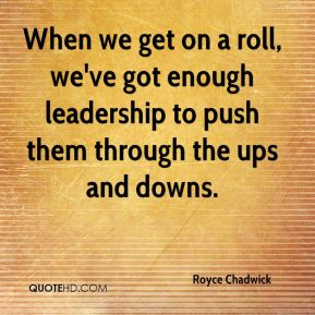 When we get on a roll, we've got enough leadership to push them through the ups and downs.