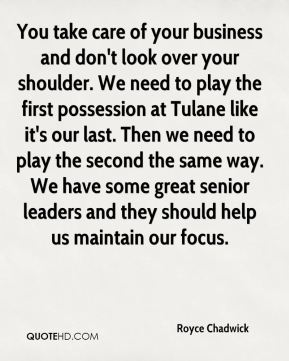 You take care of your business and don't look over your shoulder. We need to play the first possession at Tulane like it's our last. Then we need to play the second the same way. We have some great senior leaders and they should help us maintain our focus.