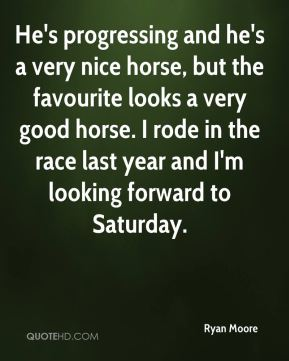 He's progressing and he's a very nice horse, but the favourite looks a very good horse. I rode in the race last year and I'm looking forward to Saturday.