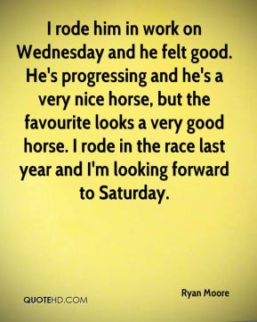 I rode him in work on Wednesday and he felt good. He's progressing and he's a very nice horse, but the favourite looks a very good horse. I rode in the race last year and I'm looking forward to Saturday.