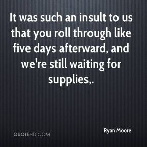 It was such an insult to us that you roll through like five days afterward, and we're still waiting for supplies.