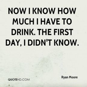 Now I know how much I have to drink. The first day, I didn't know.