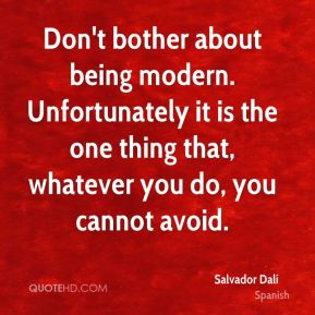 Salvador Dalí  - Don't bother about being modern. Unfortunately it is the one thing that, whatever you do, you cannot avoid.