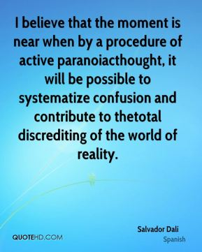I believe that the moment is near when by a procedure of active paranoiacthought, it will be possible to systematize confusion and contribute to thetotal discrediting of the world of reality.