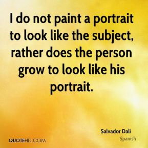Salvador Dalí  - I do not paint a portrait to look like the subject, rather does the person grow to look like his portrait.