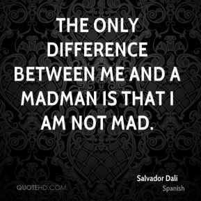 Salvador Dalí  - The only difference between me and a madman is that I am not mad.