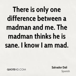 There is only one difference between a madman and me. The madman thinks he is sane. I know I am mad.