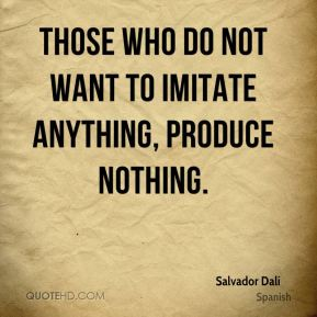 Salvador Dalí  - Those who do not want to imitate anything, produce nothing.