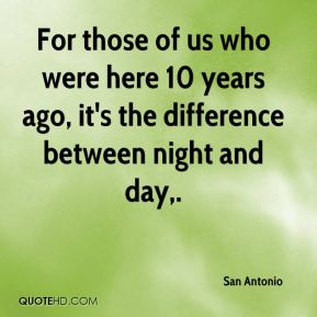 San Antonio  - For those of us who were here 10 years ago, it's the difference between night and day.