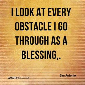 I look at every obstacle I go through as a blessing.