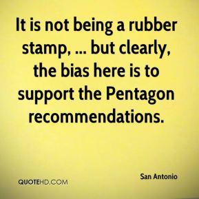 San Antonio  - It is not being a rubber stamp, ... but clearly, the bias here is to support the Pentagon recommendations.