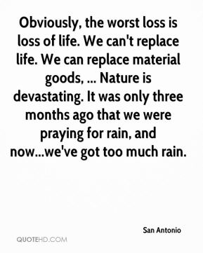 San Antonio  - Obviously, the worst loss is loss of life. We can't replace life. We can replace material goods, ... Nature is devastating. It was only three months ago that we were praying for rain, and now...we've got too much rain.