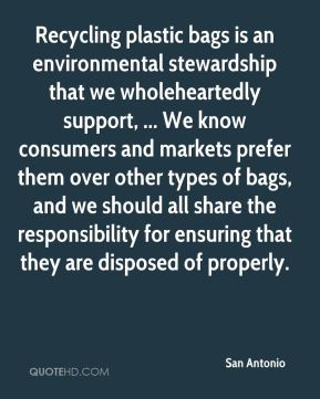 San Antonio  - Recycling plastic bags is an environmental stewardship that we wholeheartedly support, ... We know consumers and markets prefer them over other types of bags, and we should all share the responsibility for ensuring that they are disposed of properly.