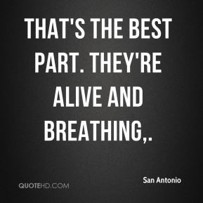 San Antonio  - That's the best part. They're alive and breathing.