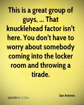 This is a great group of guys, ... That knucklehead factor isn't here. You don't have to worry about somebody coming into the locker room and throwing a tirade.