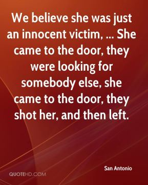 San Antonio  - We believe she was just an innocent victim, ... She came to the door, they were looking for somebody else, she came to the door, they shot her, and then left.