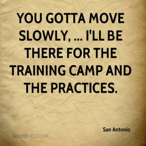You gotta move slowly, ... I'll be there for the training camp and the practices.