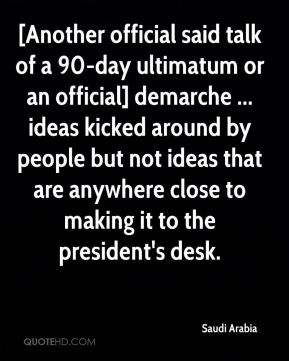[Another official said talk of a 90-day ultimatum or an official] demarche ... ideas kicked around by people but not ideas that are anywhere close to making it to the president's desk.