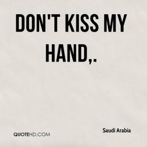 Don't kiss my hand.