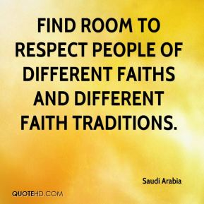 Saudi Arabia  - find room to respect people of different faiths and different faith traditions.
