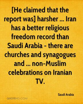 Saudi Arabia  - [He claimed that the report was] harsher ... Iran has a better religious freedom record than Saudi Arabia - there are churches and synagogues and ... non-Muslim celebrations on Iranian TV.