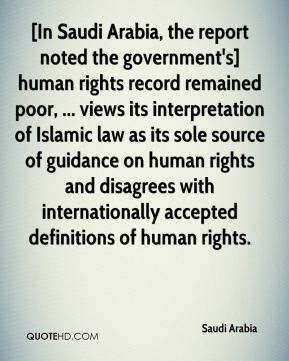 Saudi Arabia  - [In Saudi Arabia, the report noted the government's] human rights record remained poor, ... views its interpretation of Islamic law as its sole source of guidance on human rights and disagrees with internationally accepted definitions of human rights.