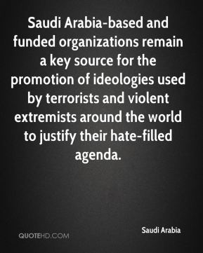 Saudi Arabia  - Saudi Arabia-based and funded organizations remain a key source for the promotion of ideologies used by terrorists and violent extremists around the world to justify their hate-filled agenda.