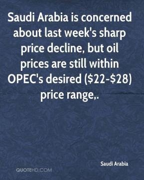 Saudi Arabia  - Saudi Arabia is concerned about last week's sharp price decline, but oil prices are still within OPEC's desired ($22-$28) price range.
