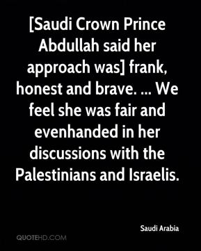 [Saudi Crown Prince Abdullah said her approach was] frank, honest and brave. ... We feel she was fair and evenhanded in her discussions with the Palestinians and Israelis.