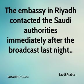 Saudi Arabia  - The embassy in Riyadh contacted the Saudi authorities immediately after the broadcast last night.