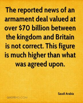 Saudi Arabia  - The reported news of an armament deal valued at over $70 billion between the kingdom and Britain is not correct. This figure is much higher than what was agreed upon.