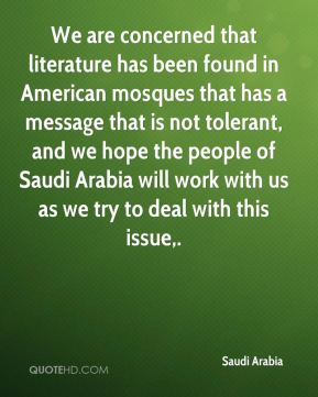 Saudi Arabia  - We are concerned that literature has been found in American mosques that has a message that is not tolerant, and we hope the people of Saudi Arabia will work with us as we try to deal with this issue.
