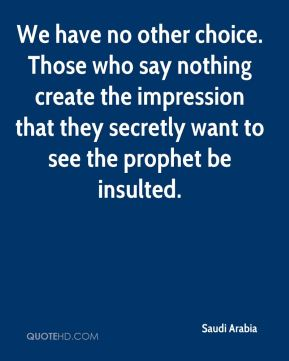 Saudi Arabia  - We have no other choice. Those who say nothing create the impression that they secretly want to see the prophet be insulted.