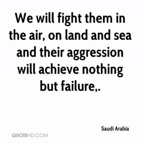 Saudi Arabia  - We will fight them in the air, on land and sea and their aggression will achieve nothing but failure.