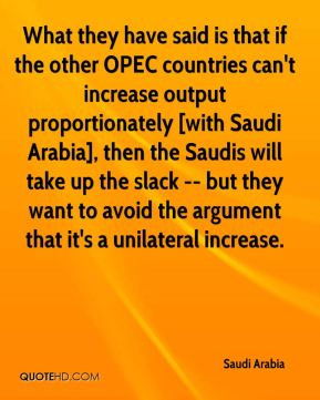 Saudi Arabia  - What they have said is that if the other OPEC countries can't increase output proportionately [with Saudi Arabia], then the Saudis will take up the slack -- but they want to avoid the argument that it's a unilateral increase.