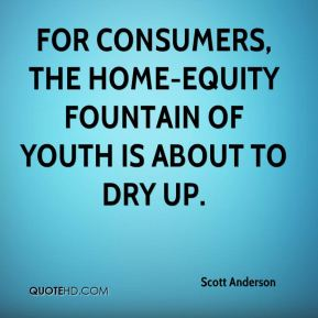 Scott Anderson  - For consumers, the home-equity fountain of youth is about to dry up.