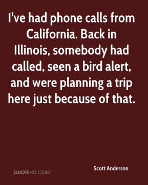 Scott Anderson  - I've had phone calls from California. Back in Illinois, somebody had called, seen a bird alert, and were planning a trip here just because of that.