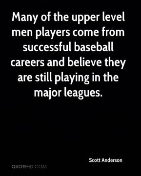 Scott Anderson  - Many of the upper level men players come from successful baseball careers and believe they are still playing in the major leagues.