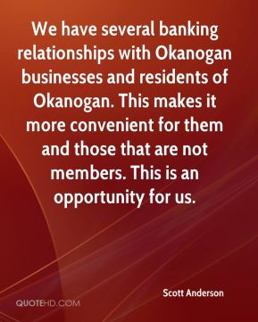 Scott Anderson  - We have several banking relationships with Okanogan businesses and residents of Okanogan. This makes it more convenient for them and those that are not members. This is an opportunity for us.
