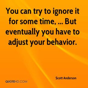 Scott Anderson  - You can try to ignore it for some time, ... But eventually you have to adjust your behavior.