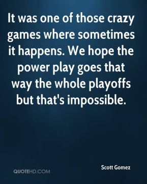 Scott Gomez  - It was one of those crazy games where sometimes it happens. We hope the power play goes that way the whole playoffs but that's impossible.