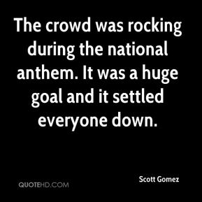 Scott Gomez  - The crowd was rocking during the national anthem. It was a huge goal and it settled everyone down.